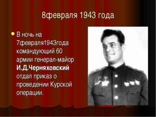 8февраля 1943 года В ночь на 7февраля1943года командующий 60 армии генерал-ма