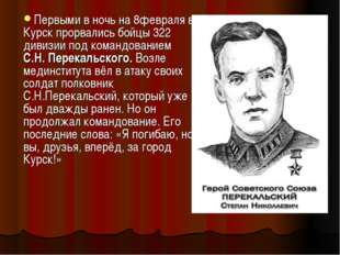 Первыми в ночь на 8февраля в Курск прорвались бойцы 322 дивизии под командова