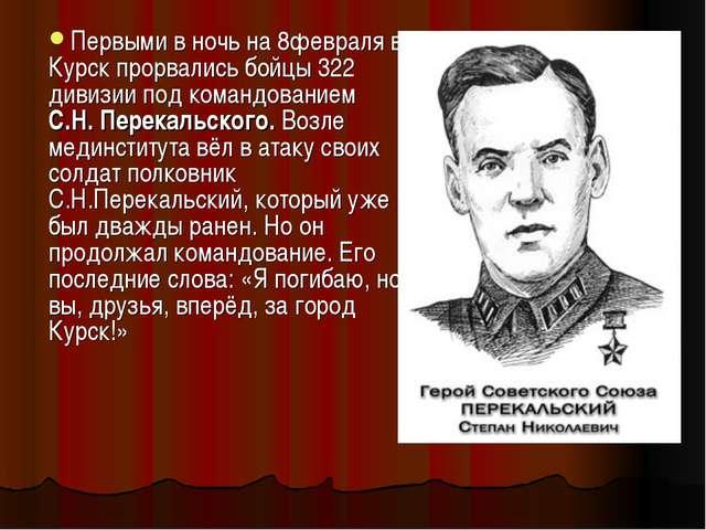 Первыми в ночь на 8февраля в Курск прорвались бойцы 322 дивизии под командова...