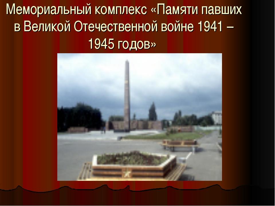 Мемориальный комплекс «Памяти павших в Великой Отечественной войне 1941 – 194...