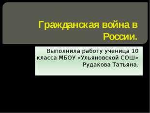 Гражданская война в России. Выполнила работу ученица 10 класса МБОУ «Ульяновс