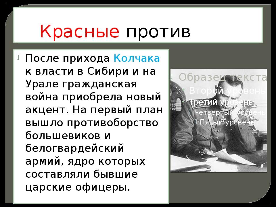 Красные против белых. После прихода Колчака к власти в Сибири и на Урале граж...