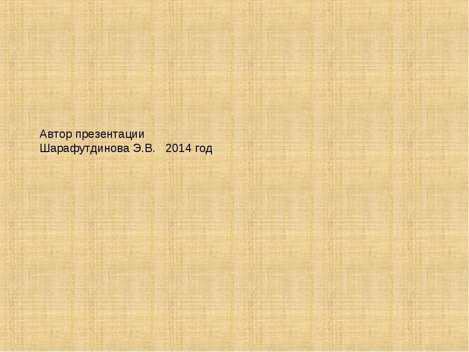 Автор презентации Шарафутдинова Э.В. 2014 год
