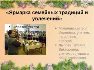«Ярмарка семейных традиций и увлечений» Мотвиевская Зоя Ивановна, учитель нач