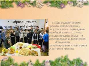 В ходе осуществления проекта использовались ресурсы школы: помещение музейно