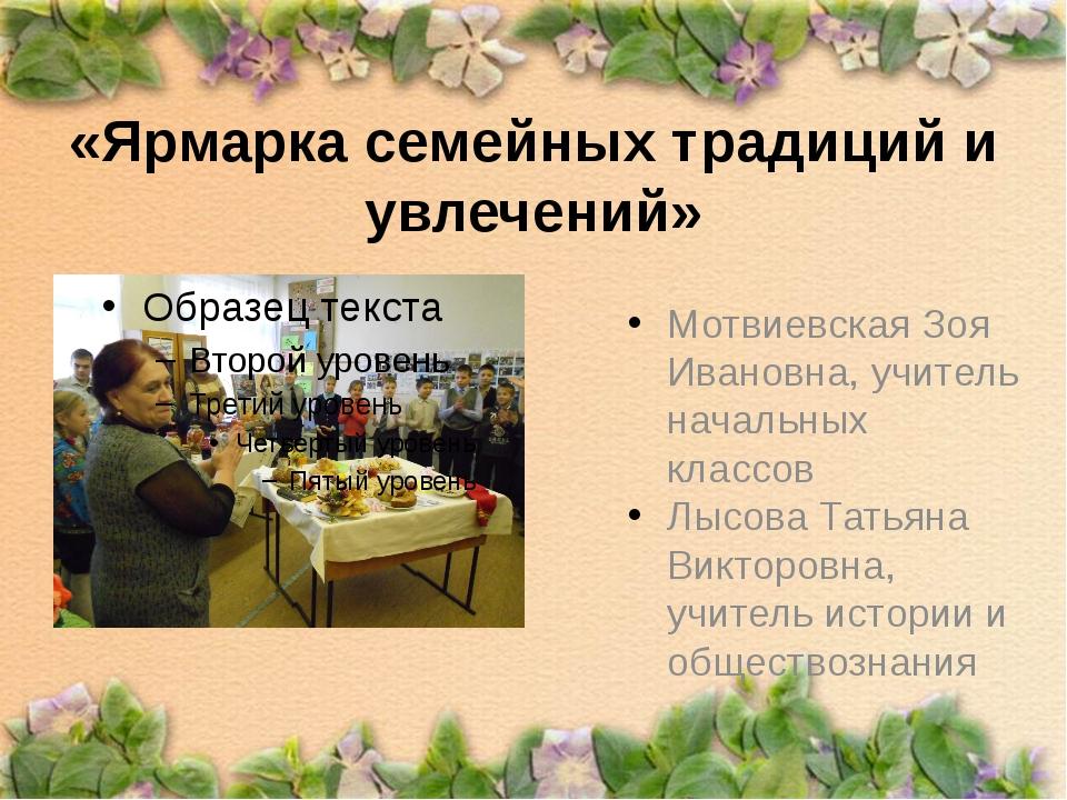 «Ярмарка семейных традиций и увлечений» Мотвиевская Зоя Ивановна, учитель нач...