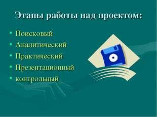 Этапы работы над проектом: Поисковый Аналитический Практический Презентационн