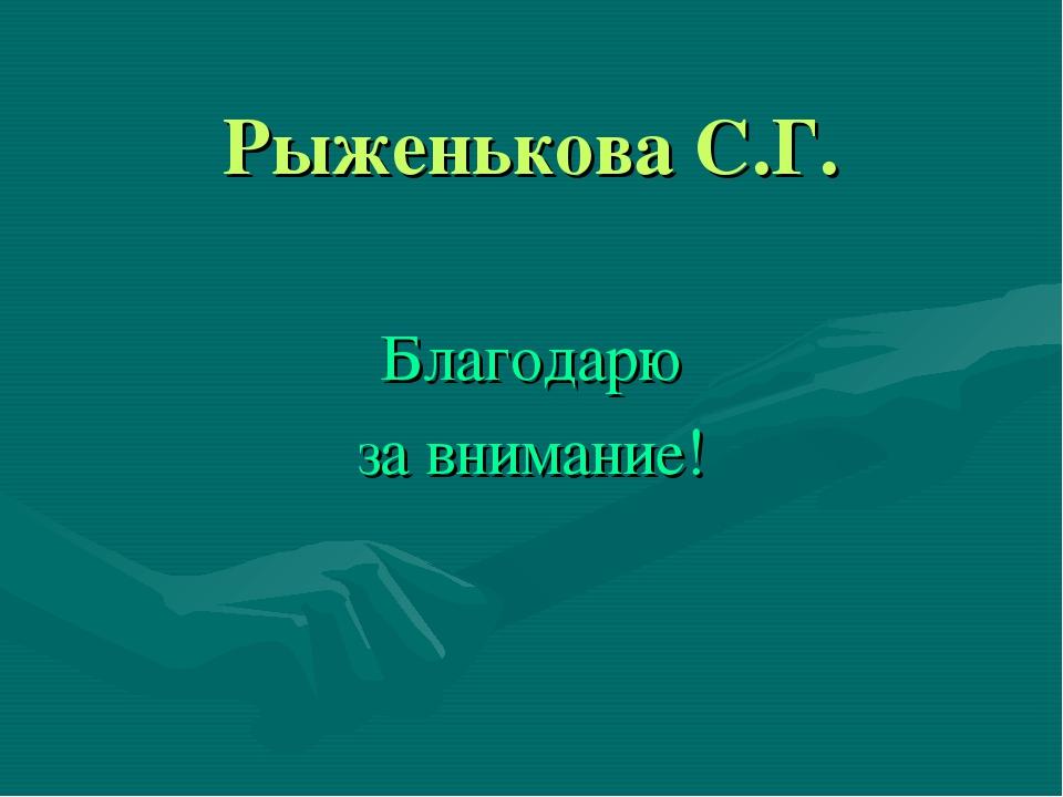 Рыженькова С.Г. Благодарю за внимание!