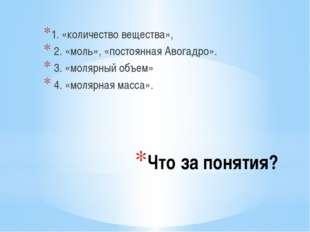 Что за понятия? 1. «количество вещества», 2. «моль», «постоянная Авогадро». 3