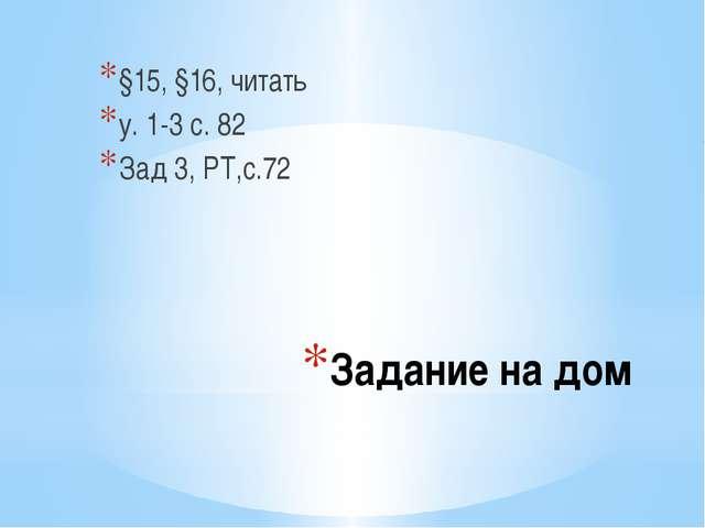 Задание на дом §15, §16, читать у. 1-3 с. 82 Зад 3, РТ,с.72