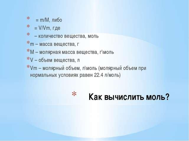 Как вычислить моль? ν =m/M, либо ν =V/Vm, где ν – количество вещества, мол...