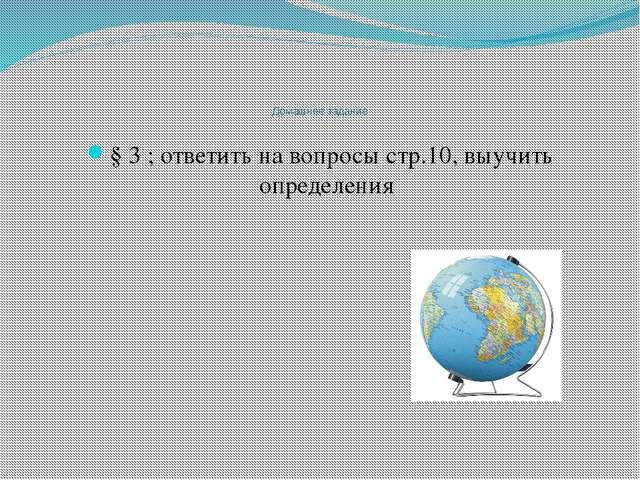 Домашнее задание § 3 ; ответить на вопросы стр.10, выучить определения