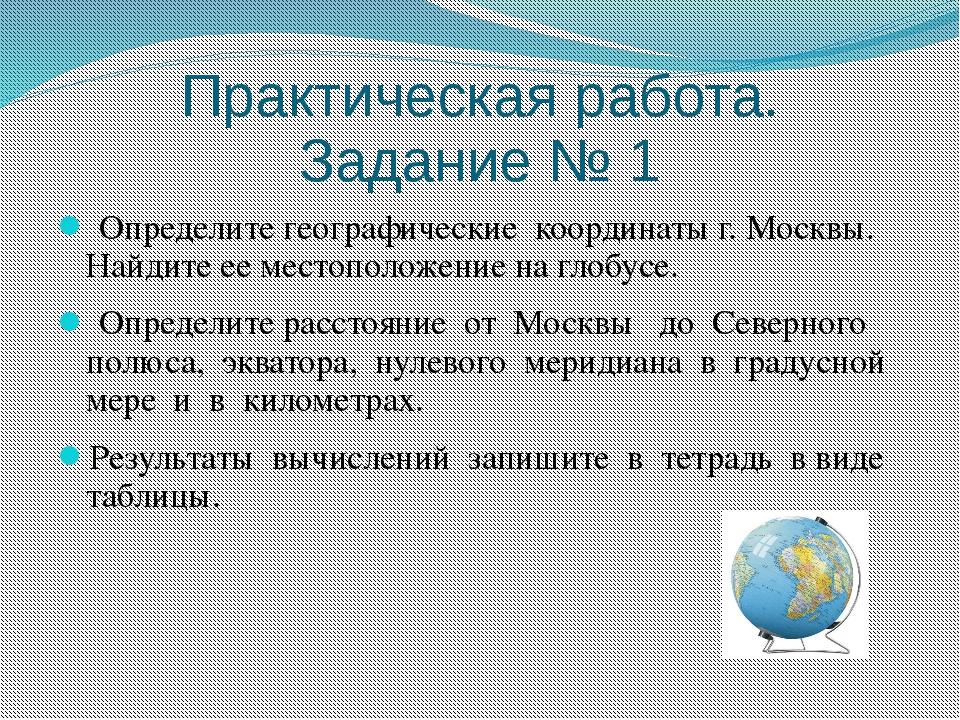 Практическая работа. Задание № 1 Определите географические координаты г. Моск...