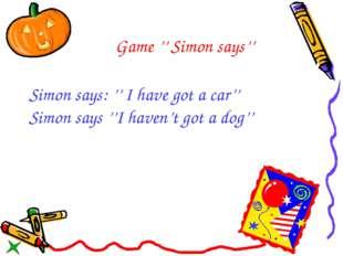 Game '' Simon says'' Simon says: '' I have got a car'' Simon says ''I haven't