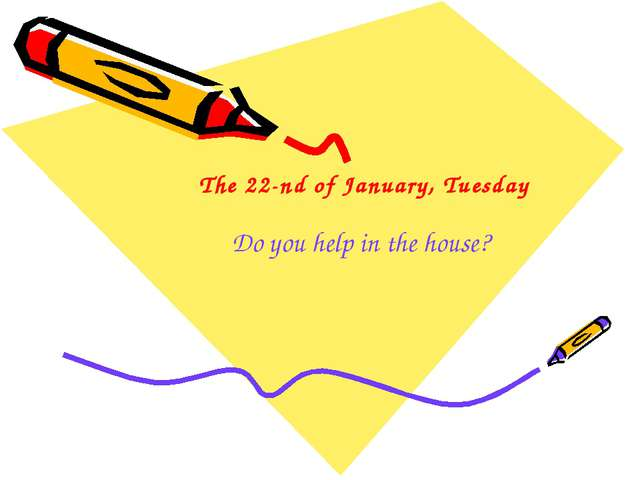 The 22-nd of January, Tuesday Do you help in the house?