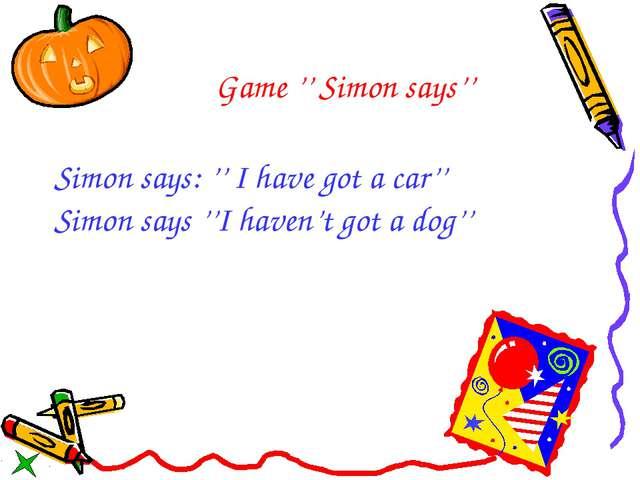 Game '' Simon says'' Simon says: '' I have got a car'' Simon says ''I haven't...