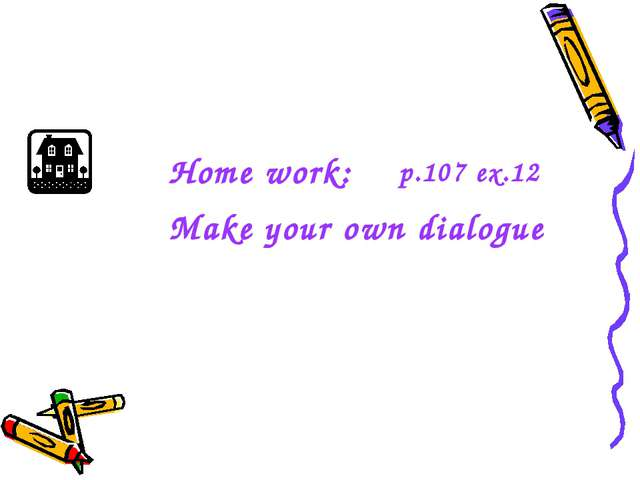 Home work: Make your own dialogue p.107 ex.12