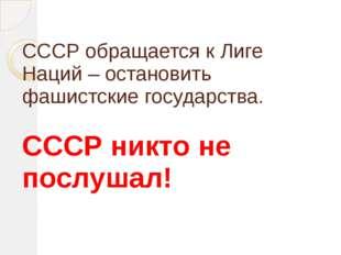 СССР обращается к Лиге Наций – остановить фашистские государства. СССР никто