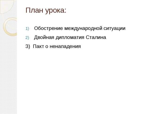 План урока: Обострение международной ситуации Двойная дипломатия Сталина 3) П...