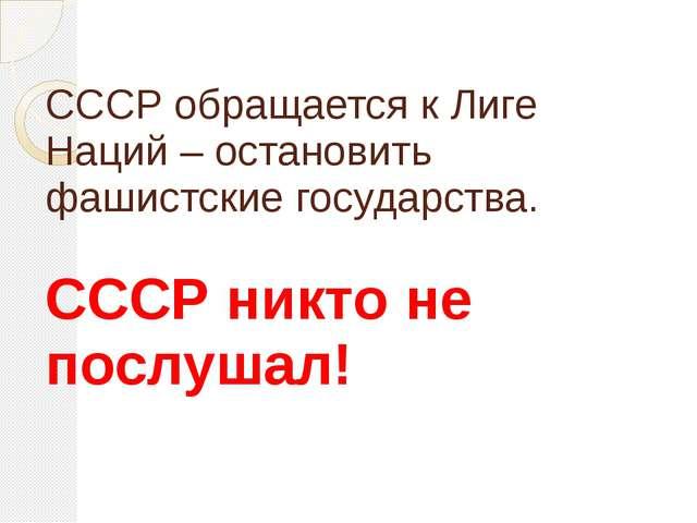 СССР обращается к Лиге Наций – остановить фашистские государства. СССР никто...