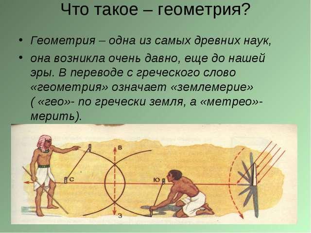 Что такое – геометрия? Геометрия – одна из самых древних наук, она возникла о...