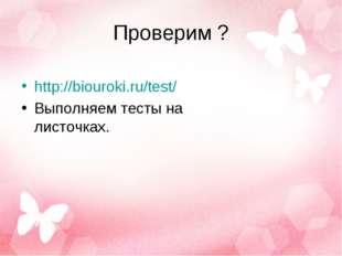 Проверим ? http://biouroki.ru/test/ Выполняем тесты на листочках.