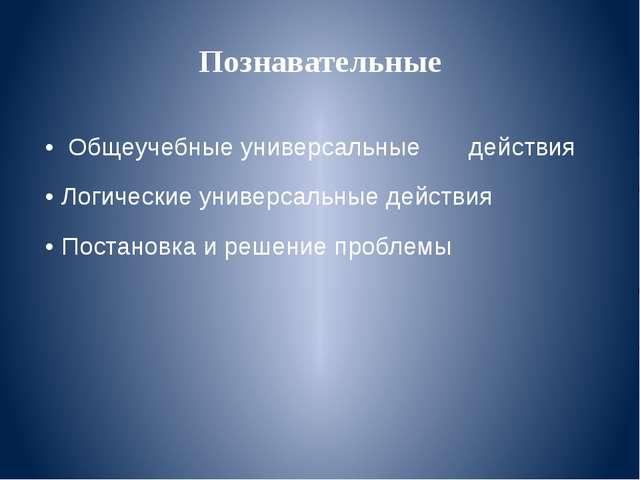 Познавательные • Общеучебные универсальные действия • Логические универсальны...