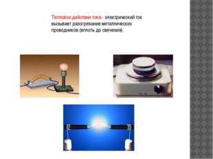Тепловое действие тока- электрический ток вызывает разогревание металлических