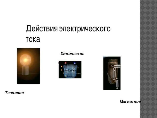 Действия электрического тока Химическое Тепловое Магнитное