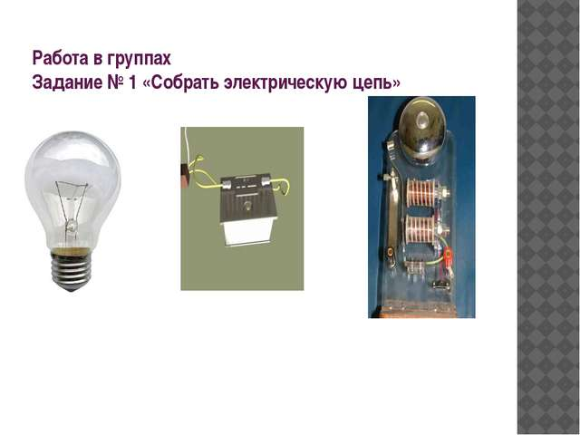 Работа в группах Задание № 1 «Собрать электрическую цепь»