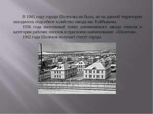 В 1941 году города Шелехова не было, но на данной территории находилось подс