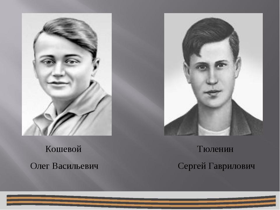 Тюленин Сергей Гаврилович Кошевой Олег Васильевич