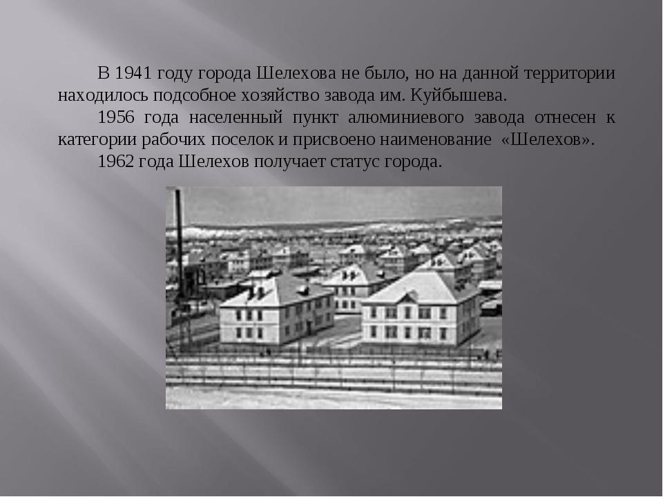 В 1941 году города Шелехова не было, но на данной территории находилось подс...