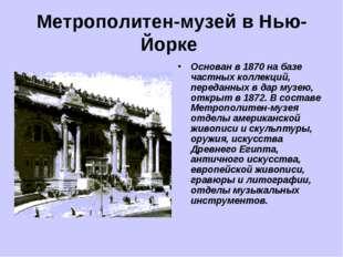 Метрополитен-музей в Нью-Йорке Основан в 1870 на базе частных коллекций, пере