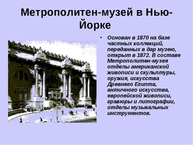 Метрополитен-музей в Нью-Йорке Основан в 1870 на базе частных коллекций, пере...