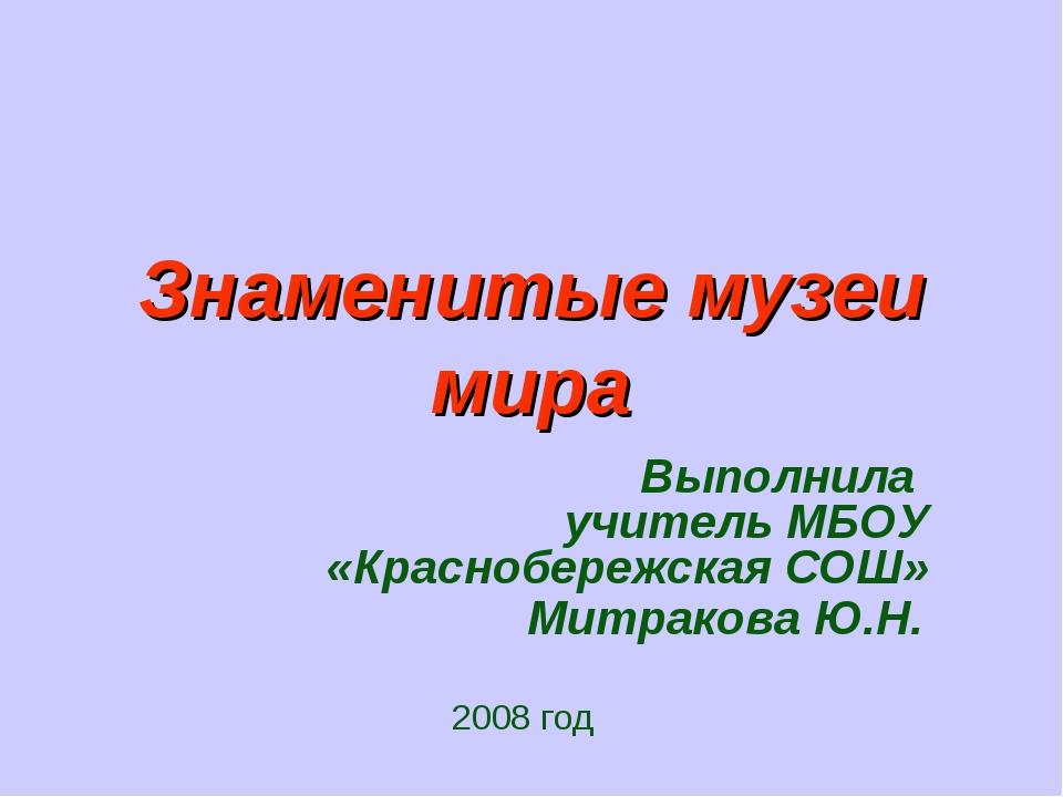 Знаменитые музеи мира Выполнила учитель МБОУ «Краснобережская СОШ» Митракова...