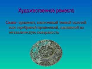 Художественное ремесло Скань- орнамент, нанесенный тонкой золотой или серебря