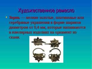 Художественное ремесло Зернь— мелкие золотые, платиновые или серебряные укра