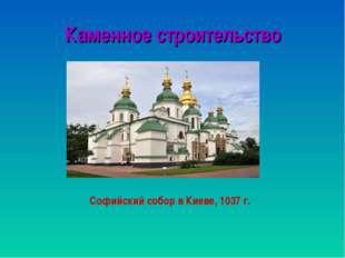 Каменное строительство Софийский собор в Киеве, 1037 г.