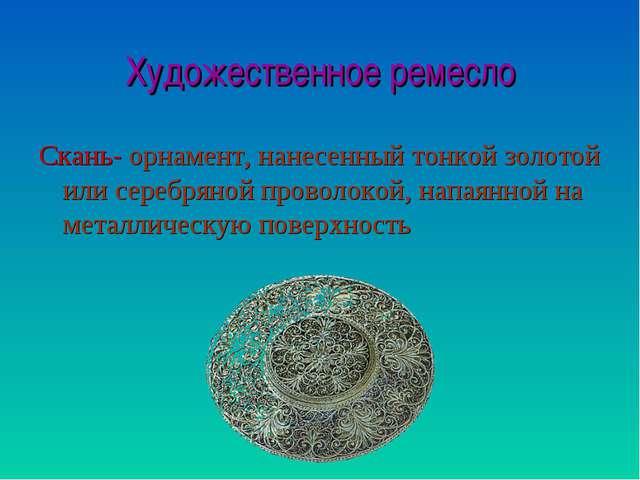 Художественное ремесло Скань- орнамент, нанесенный тонкой золотой или серебря...