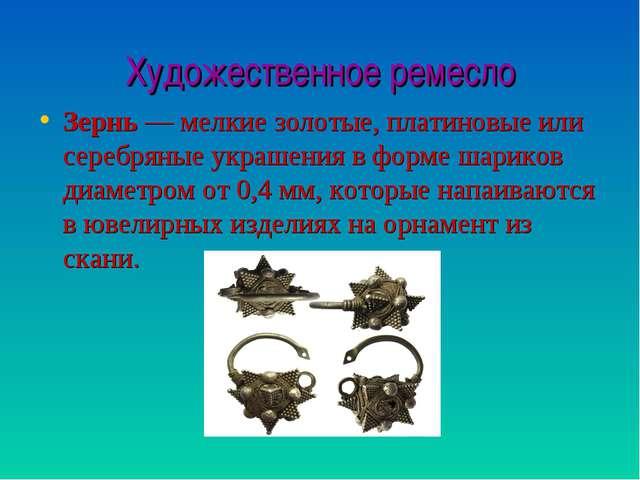 Художественное ремесло Зернь— мелкие золотые, платиновые или серебряные укра...
