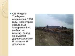 СП «Лидога- Трейдинг» открылось в 1990 году. Директором завода был Макаренко