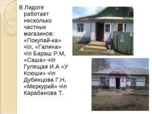 В Лидоге работает несколько частных магазинов: «Покупай-ка» ч\п, «Галина» ч\п