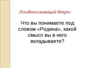 Основополагающий вопрос: Что вы понимаете под словом «Родина», какой смысл вы