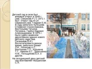 Детский сад в селе был впервые открыт в 1949 г.(зав. Смирнова Р.) С 1971 г. б