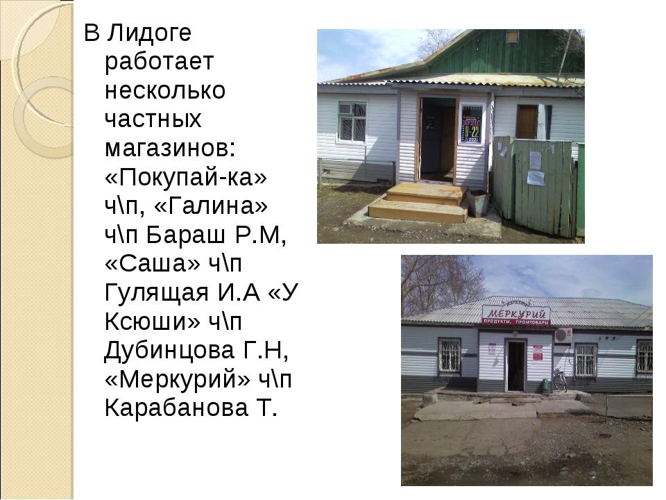 В Лидоге работает несколько частных магазинов: «Покупай-ка» ч\п, «Галина» ч\п...