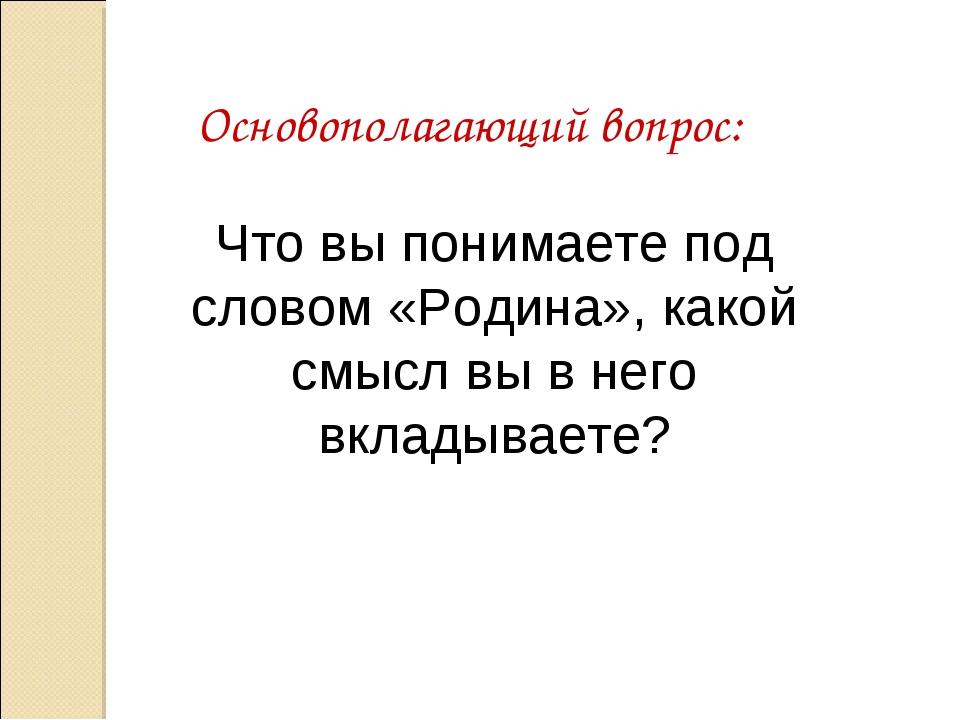 Основополагающий вопрос: Что вы понимаете под словом «Родина», какой смысл вы...