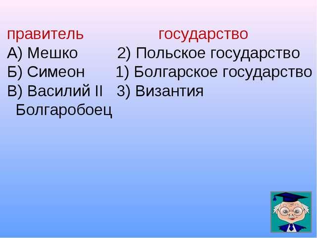правитель государство А) Мешко 2) Польское государство Б) Симеон 1) Болгарско...