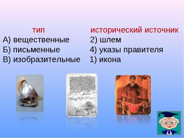 тип исторический источник А) вещественные 2) шлем Б) письменные 4) указы пра...