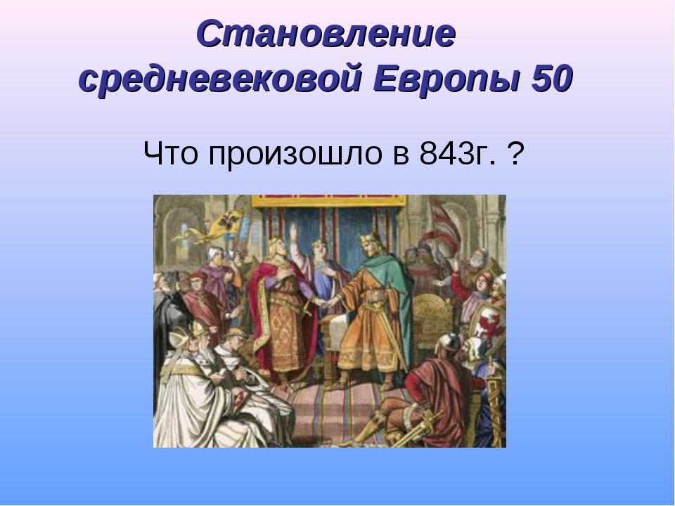 Становление средневековой Европы 50 Что произошло в 843г. ?